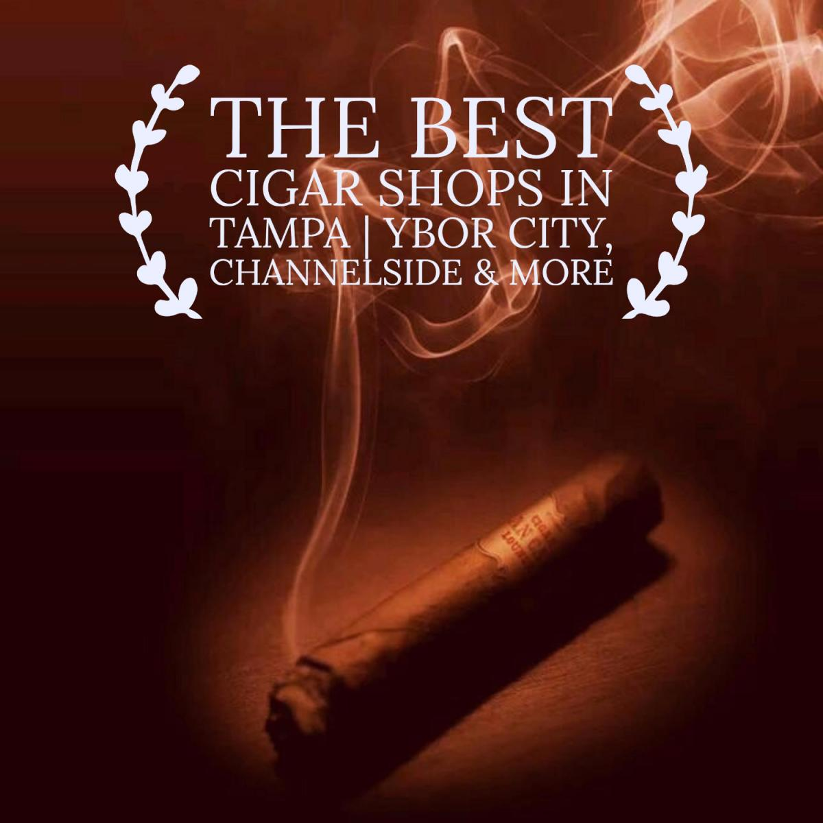 The Best Cigar Shops in Tampa | Ybor City, Channelside & More
