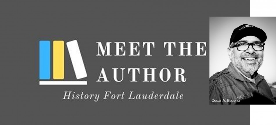 """History Fort Lauderdale's """"Meet the Author"""" Featuring Cesar A. Becerra"""