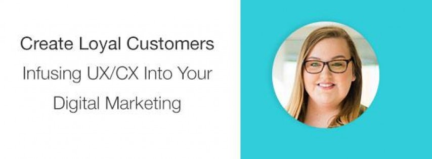 Create Loyal Customers: Infuse UX/CX Into Your Digital Marketing
