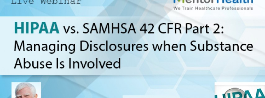 HIPAA vs. SAMHSA 42 CFR Part 2: Managing Disclosures when Substance Abuse Is Involved