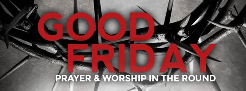 Good Friday Prayer and Worship in the Round