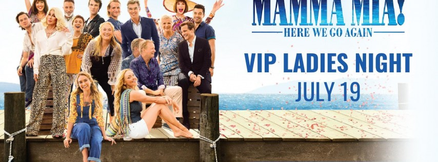 VIP Ladies Night: Mamma Mia! Here We Go Again - 7:15pm Screening