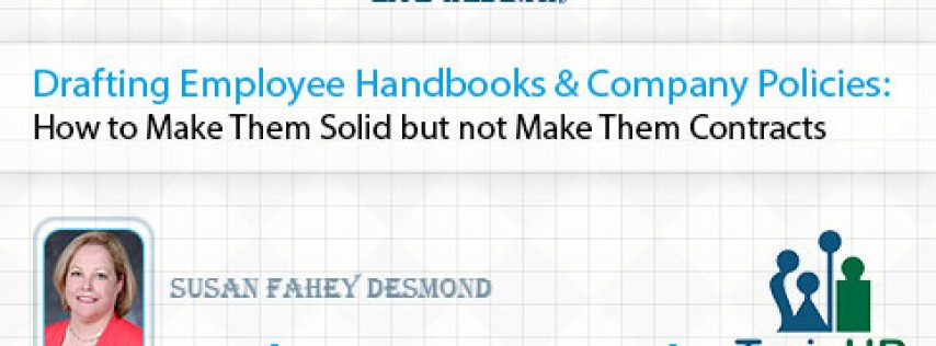 Drafting Employee Handbooks and Company Policies: How to Make Them Solid but not Make Them Contracts