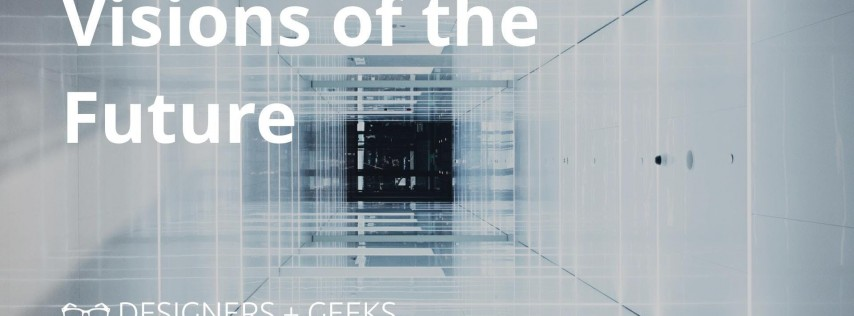 Designers + Geeks: Visions of the Future