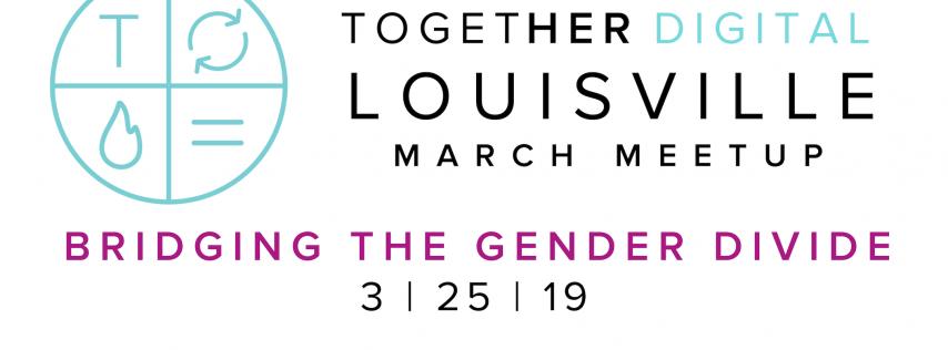 TogetherDigital Louisville March OPEN Meetup: Bridging the Gender Divide