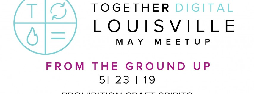 TogetherDigital Louisville May Meetup: From the Ground Up!
