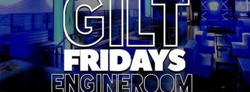 GILT FRIDAYS @ ENGINE ROOM!