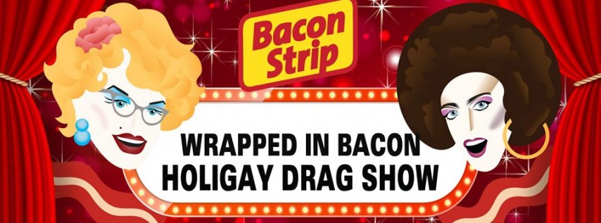 Wrapped in Bacon Holigay Drag Show